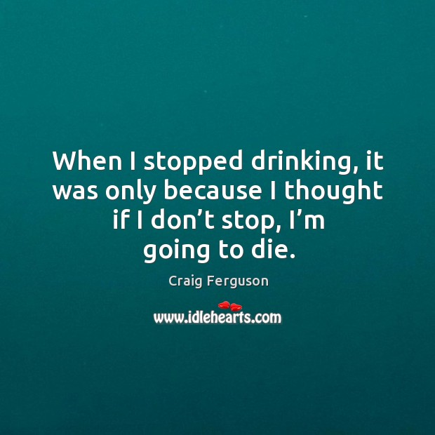 When I stopped drinking, it was only because I thought if I don't stop, I'm going to die. Image