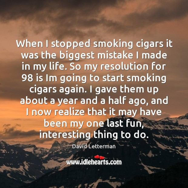 When I stopped smoking cigars it was the biggest mistake I made David Letterman Picture Quote