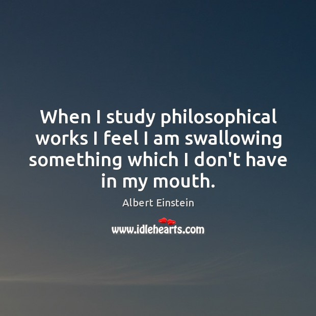 When I study philosophical works I feel I am swallowing something which Image