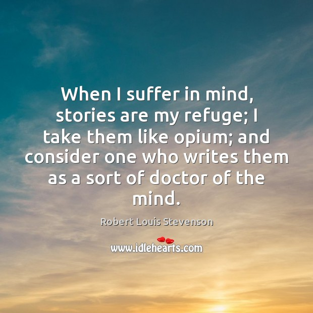 When I suffer in mind, stories are my refuge; I take them Robert Louis Stevenson Picture Quote