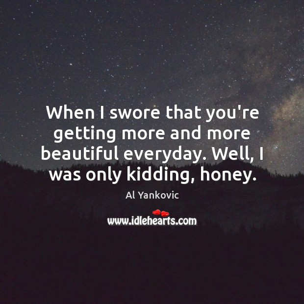 When I swore that you're getting more and more beautiful everyday. Well, Al Yankovic Picture Quote