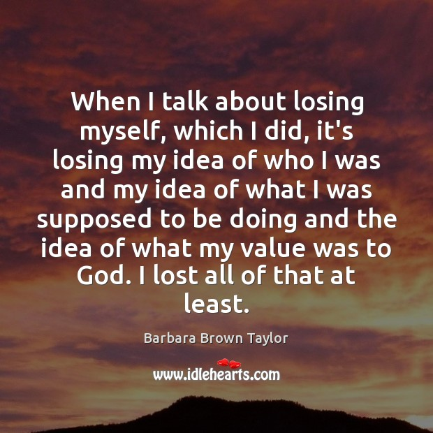 When I talk about losing myself, which I did, it's losing my Barbara Brown Taylor Picture Quote