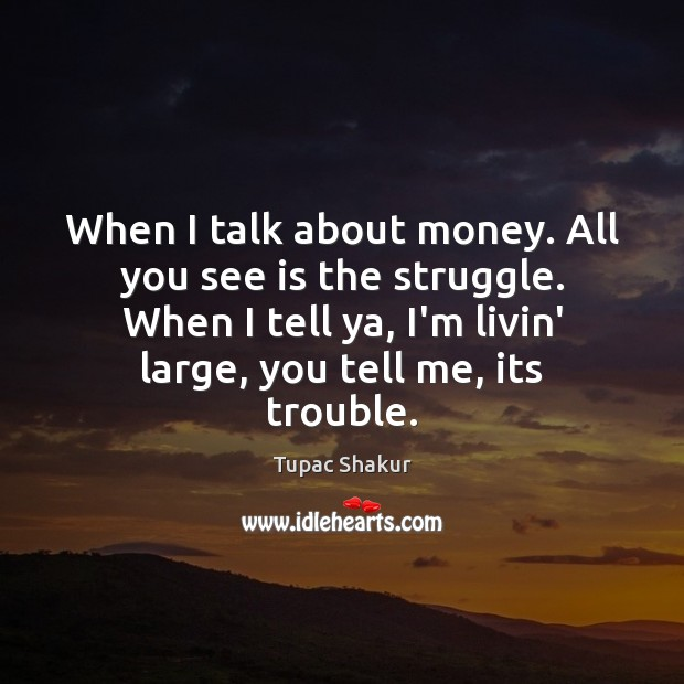 When I talk about money. All you see is the struggle. When Image
