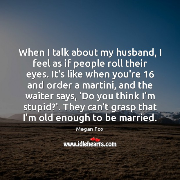 When I talk about my husband, I feel as if people roll Megan Fox Picture Quote