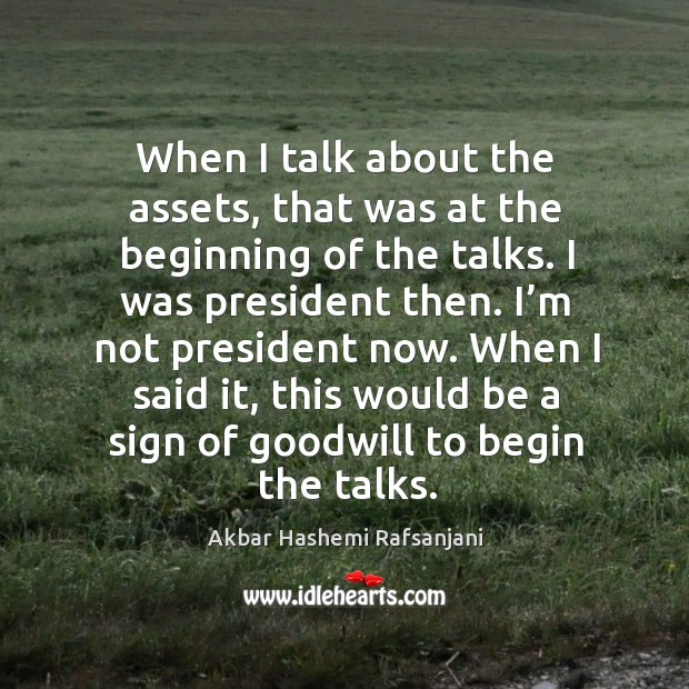 When I talk about the assets, that was at the beginning of the talks. Akbar Hashemi Rafsanjani Picture Quote