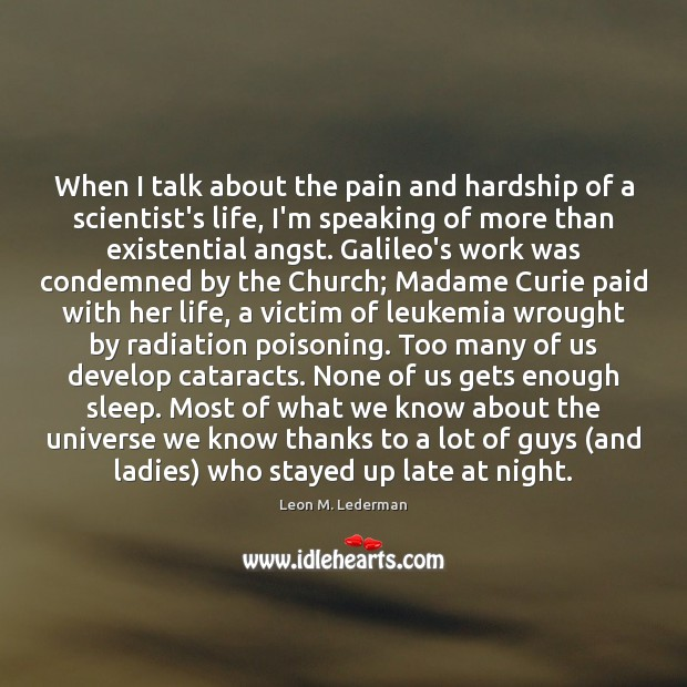When I talk about the pain and hardship of a scientist's life, Leon M. Lederman Picture Quote