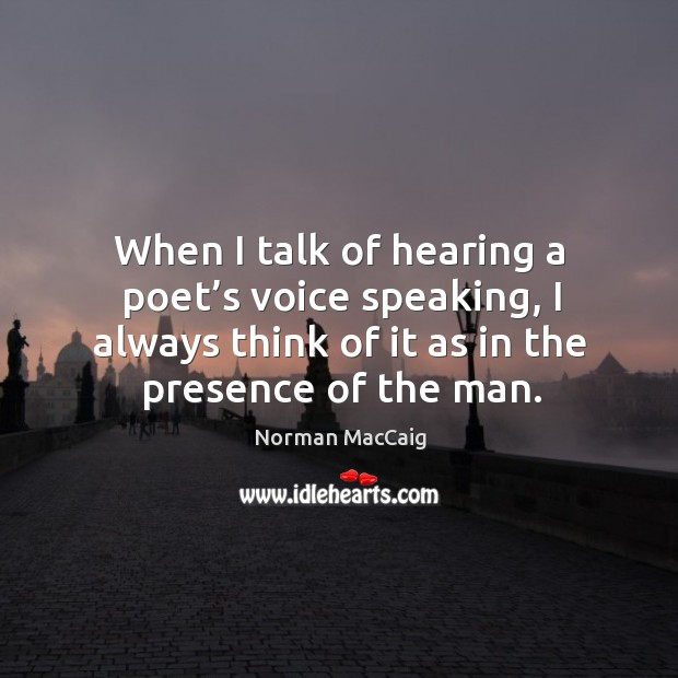 When I talk of hearing a poet's voice speaking, I always think of it as in the presence of the man. Image
