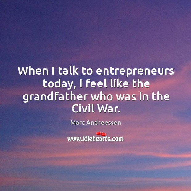 When I talk to entrepreneurs today, I feel like the grandfather who was in the Civil War. Image