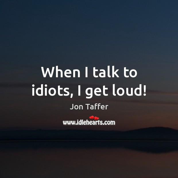 When I talk to idiots, I get loud! Image