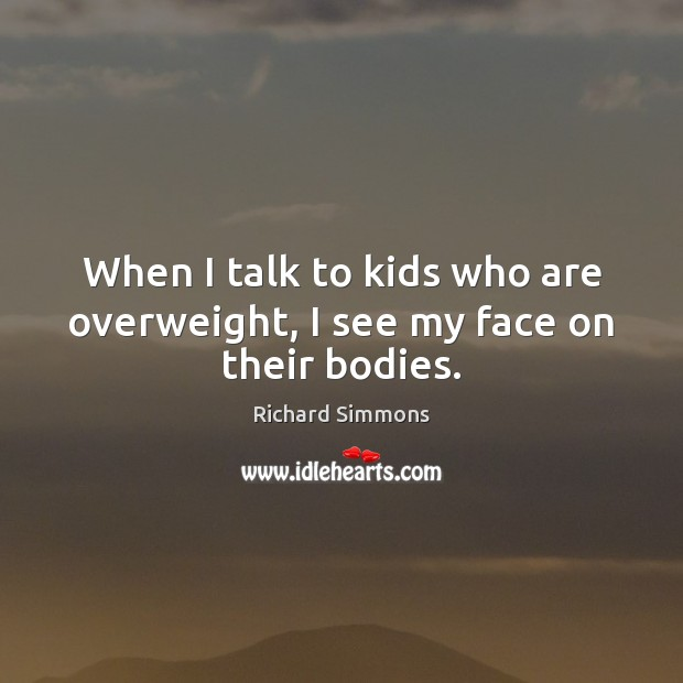 When I talk to kids who are overweight, I see my face on their bodies. Richard Simmons Picture Quote