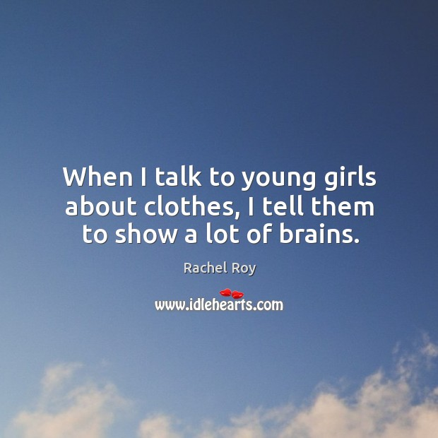 When I talk to young girls about clothes, I tell them to show a lot of brains. Rachel Roy Picture Quote