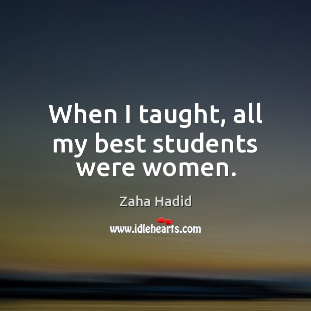 When I taught, all my best students were women. Zaha Hadid Picture Quote