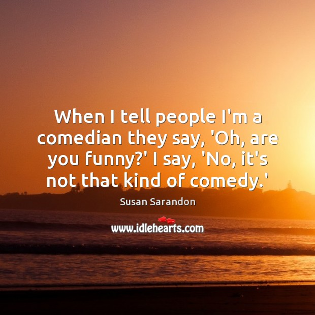 When I tell people I'm a comedian they say, 'Oh, are you Susan Sarandon Picture Quote
