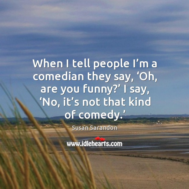 Image, When I tell people I'm a comedian they say, 'oh, are you funny?' I say, 'no, it's not that kind of comedy.'