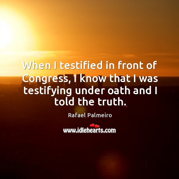 When I testified in front of congress, I know that I was testifying under oath and I told the truth. Image