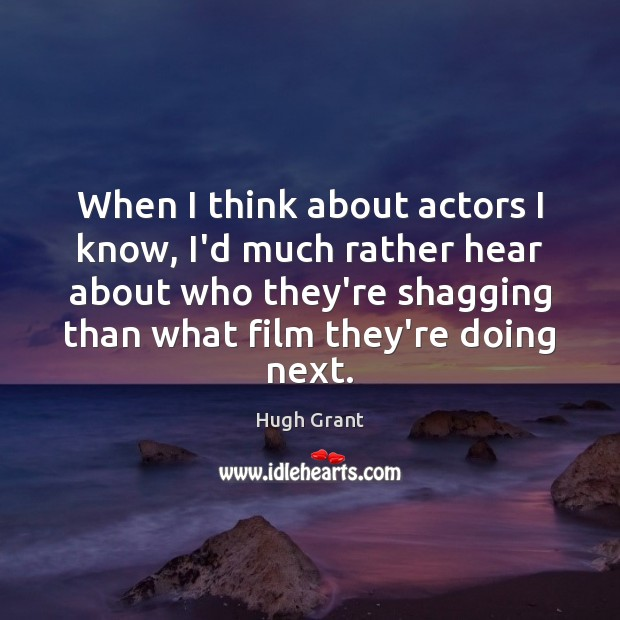 When I think about actors I know, I'd much rather hear about Hugh Grant Picture Quote
