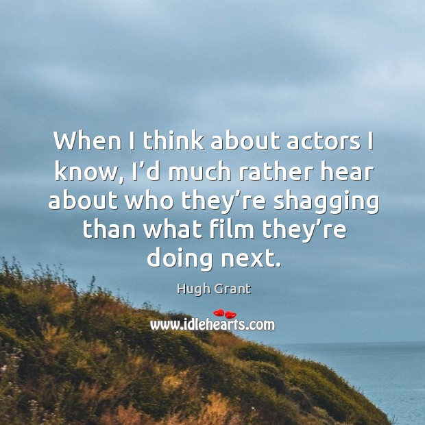 When I think about actors I know, I'd much rather hear about who they're shagging than what film they're doing next. Hugh Grant Picture Quote