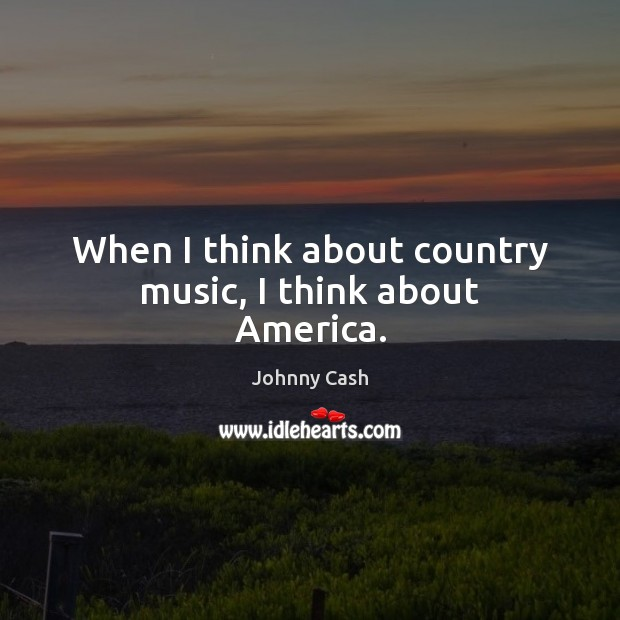 When I think about country music, I think about America. Johnny Cash Picture Quote