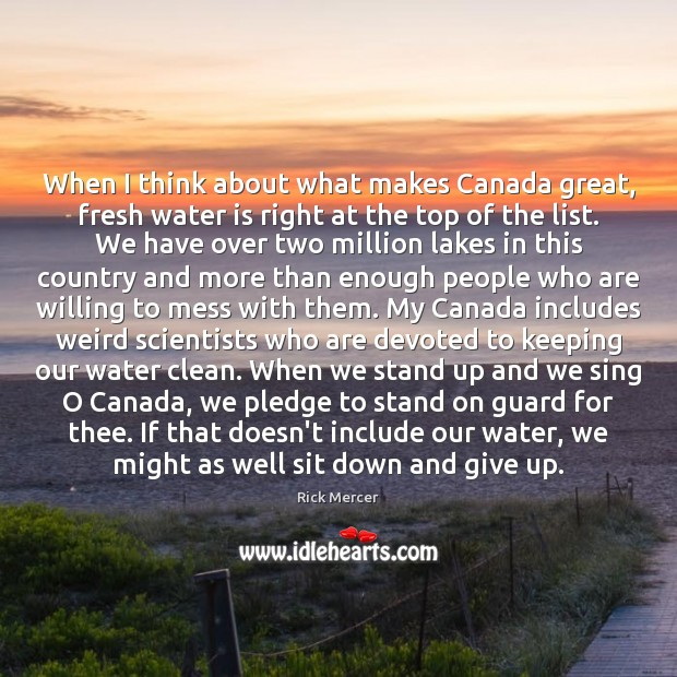 When I think about what makes Canada great, fresh water is right Rick Mercer Picture Quote