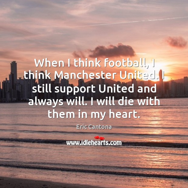 When I think football, I think Manchester United. I still support United Eric Cantona Picture Quote