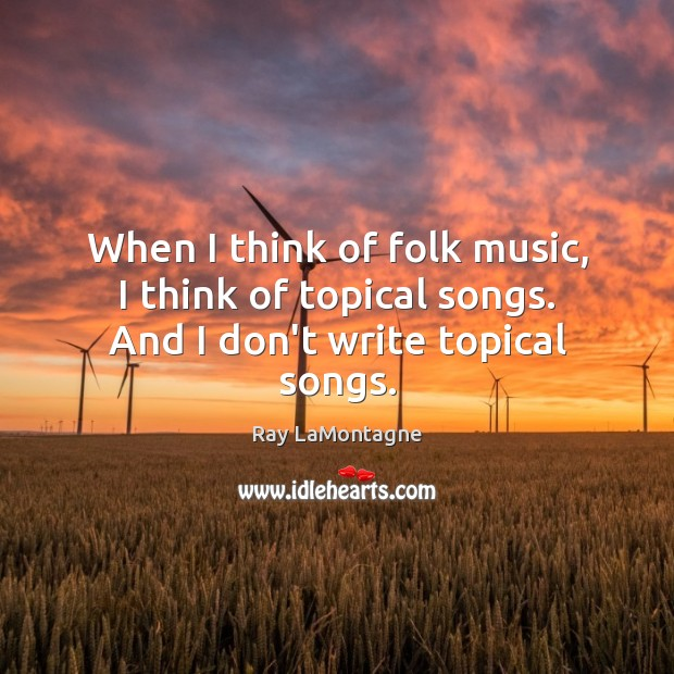 When I think of folk music, I think of topical songs. And I don't write topical songs. Ray LaMontagne Picture Quote