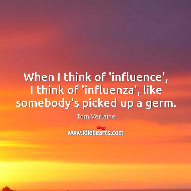 When I think of 'influence', I think of 'influenza', like somebody's picked up a germ. Tom Verlaine Picture Quote