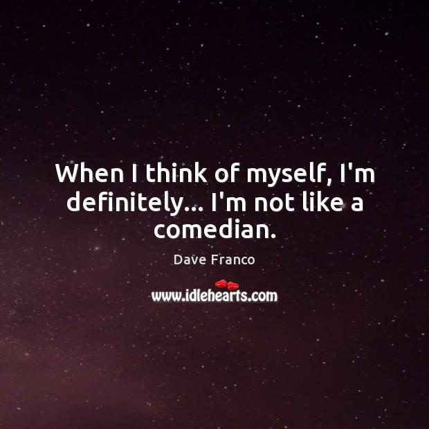 When I think of myself, I'm definitely… I'm not like a comedian. Image