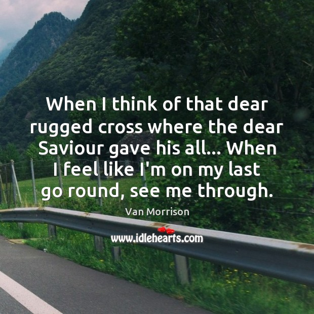 When I think of that dear rugged cross where the dear Saviour Van Morrison Picture Quote