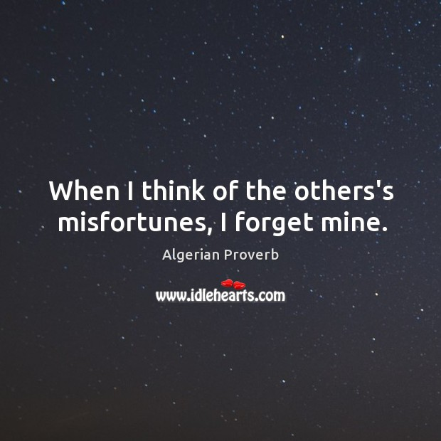 When I think of the others's misfortunes, I forget mine. Algerian Proverbs Image