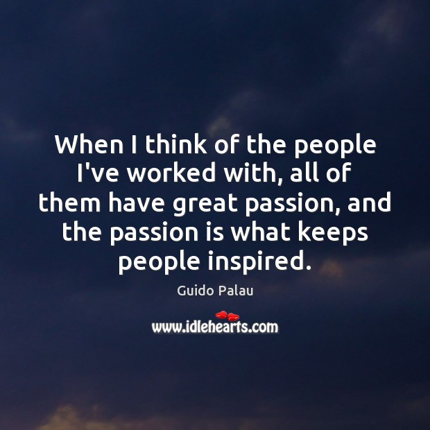 When I think of the people I've worked with, all of them Passion Quotes Image