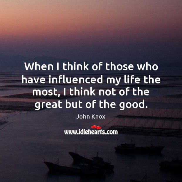 When I think of those who have influenced my life the most, John Knox Picture Quote