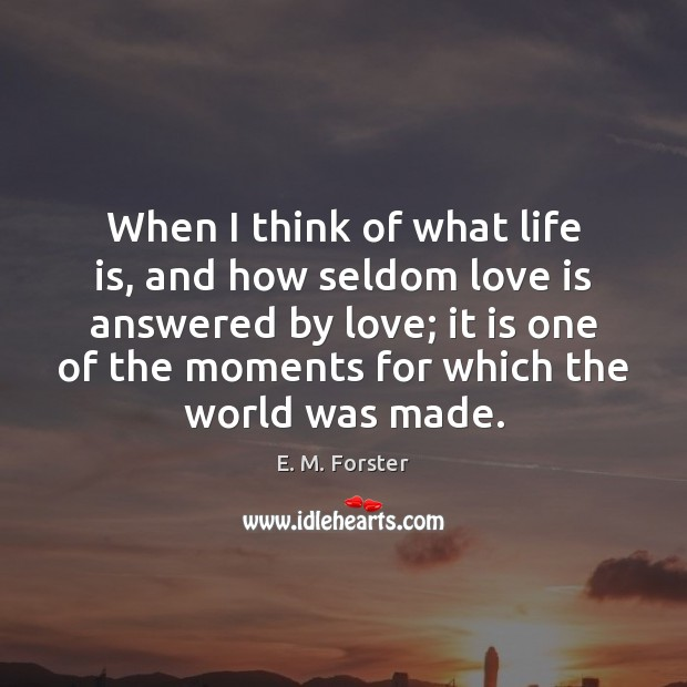 When I think of what life is, and how seldom love is E. M. Forster Picture Quote