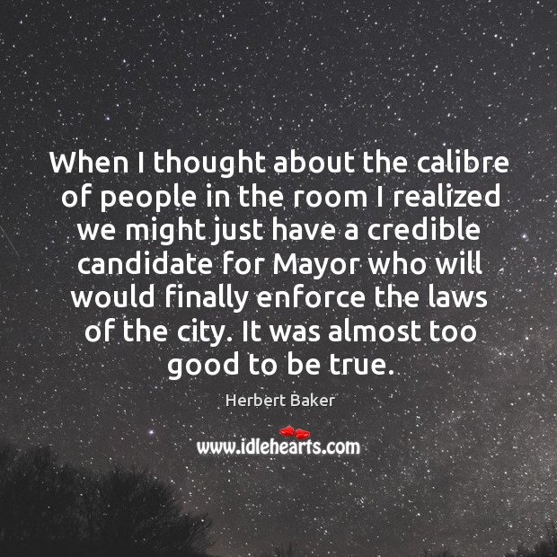 When I thought about the calibre of people in the room I realized we might just have Too Good To Be True Quotes Image