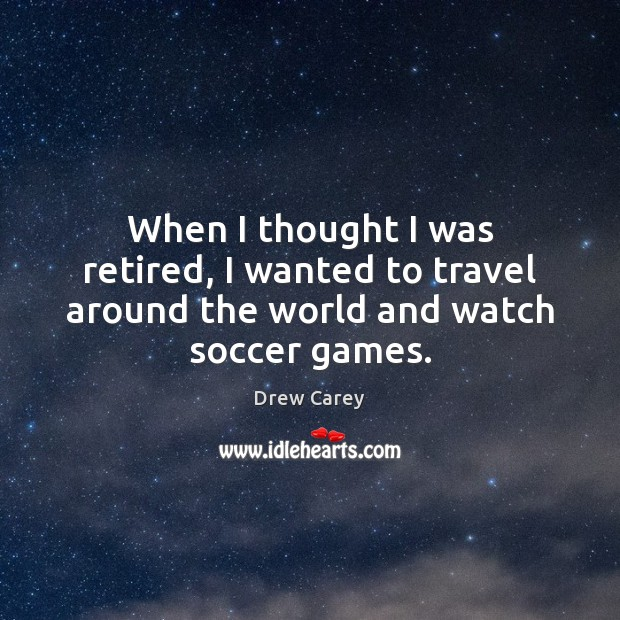 Image, When I thought I was retired, I wanted to travel around the world and watch soccer games.