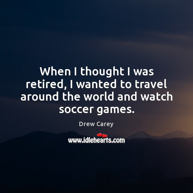 Image about When I thought I was retired, I wanted to travel around the world and watch soccer games.