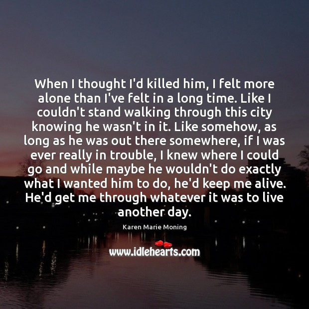 When I thought I'd killed him, I felt more alone than I've Karen Marie Moning Picture Quote