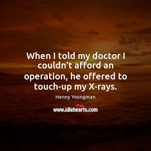 When I told my doctor I couldn't afford an operation, he offered to touch-up my X-rays. Image