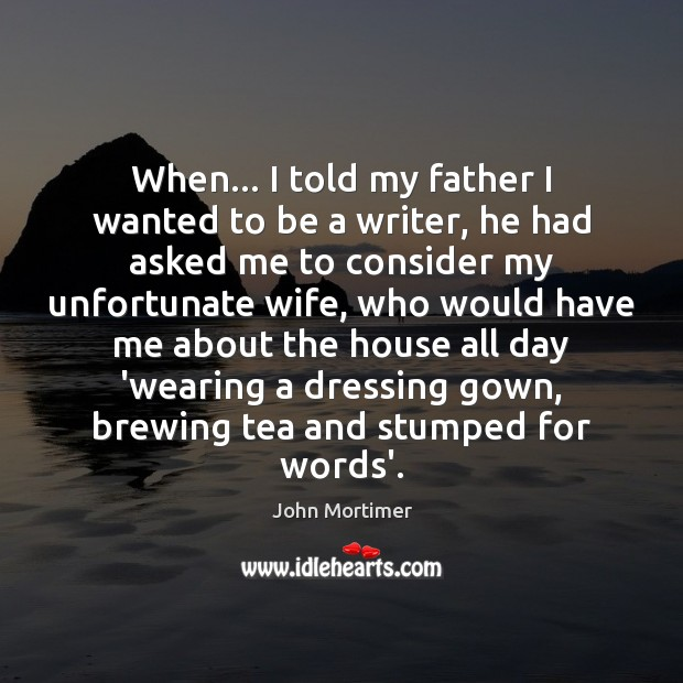 John Mortimer Picture Quote image saying: When… I told my father I wanted to be a writer, he