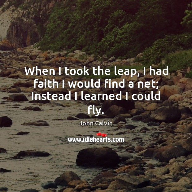 When I took the leap, I had faith I would find a net; Instead I learned I could fly. John Calvin Picture Quote