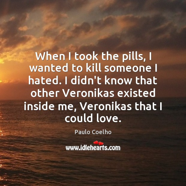 When I took the pills, I wanted to kill someone I hated. Paulo Coelho Picture Quote