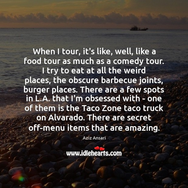Image, When I tour, it's like, well, like a food tour as much