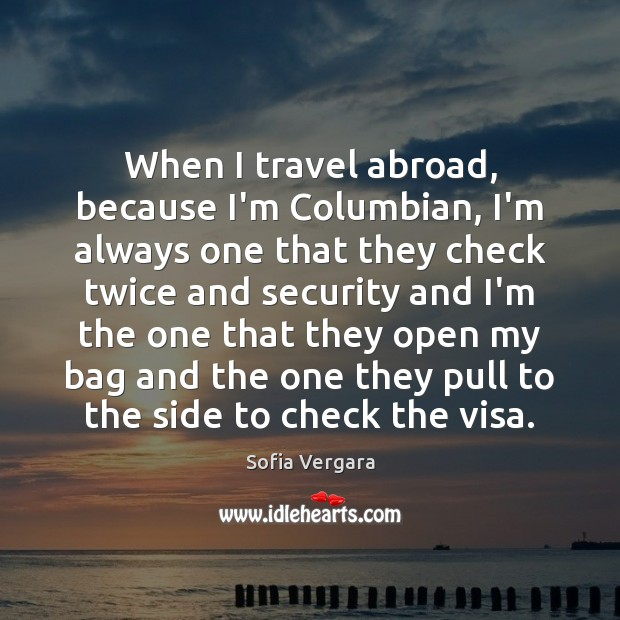 When I travel abroad, because I'm Columbian, I'm always one that they Image