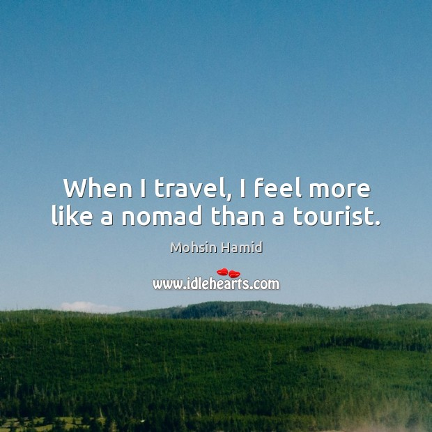 When I travel, I feel more like a nomad than a tourist. Mohsin Hamid Picture Quote