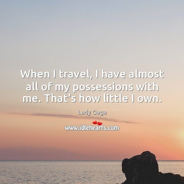 When I travel, I have almost all of my possessions with me. That's how little I own. Lady Gaga Picture Quote