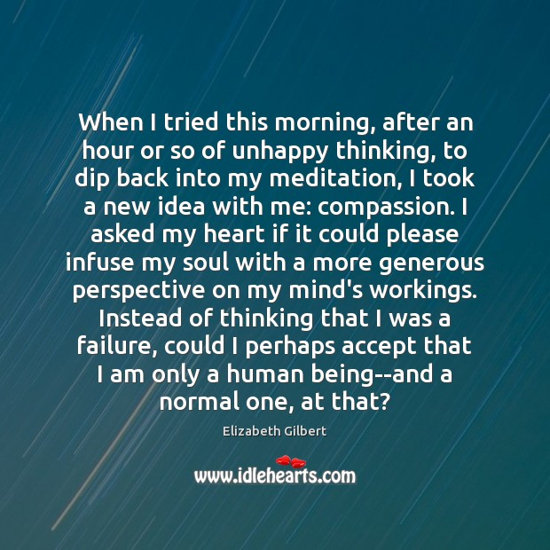 When I tried this morning, after an hour or so of unhappy Elizabeth Gilbert Picture Quote