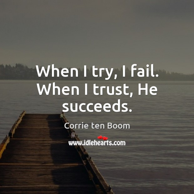 When I try, I fail. When I trust, He succeeds. Corrie ten Boom Picture Quote