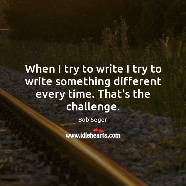 When I try to write I try to write something different every time. That's the challenge. Bob Seger Picture Quote