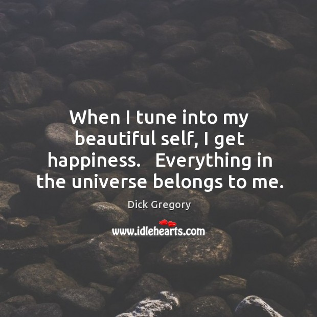When I tune into my beautiful self, I get happiness.   Everything in Image