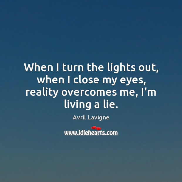 When I turn the lights out, when I close my eyes, reality overcomes me, I'm living a lie. Avril Lavigne Picture Quote