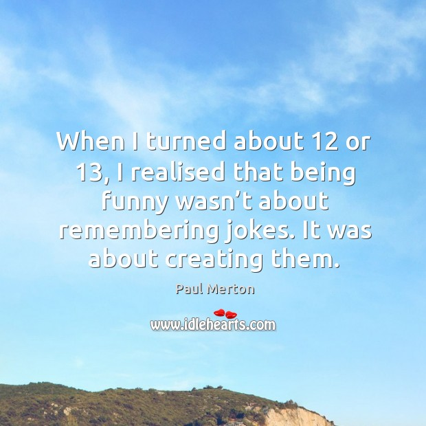 When I turned about 12 or 13, I realised that being funny wasn't about remembering jokes. Paul Merton Picture Quote